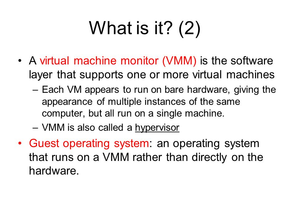 What is it? (2) A virtual machine monitor (VMM) is the software layer that supports one or more virtual machines –Each VM appears to run on bare hardw