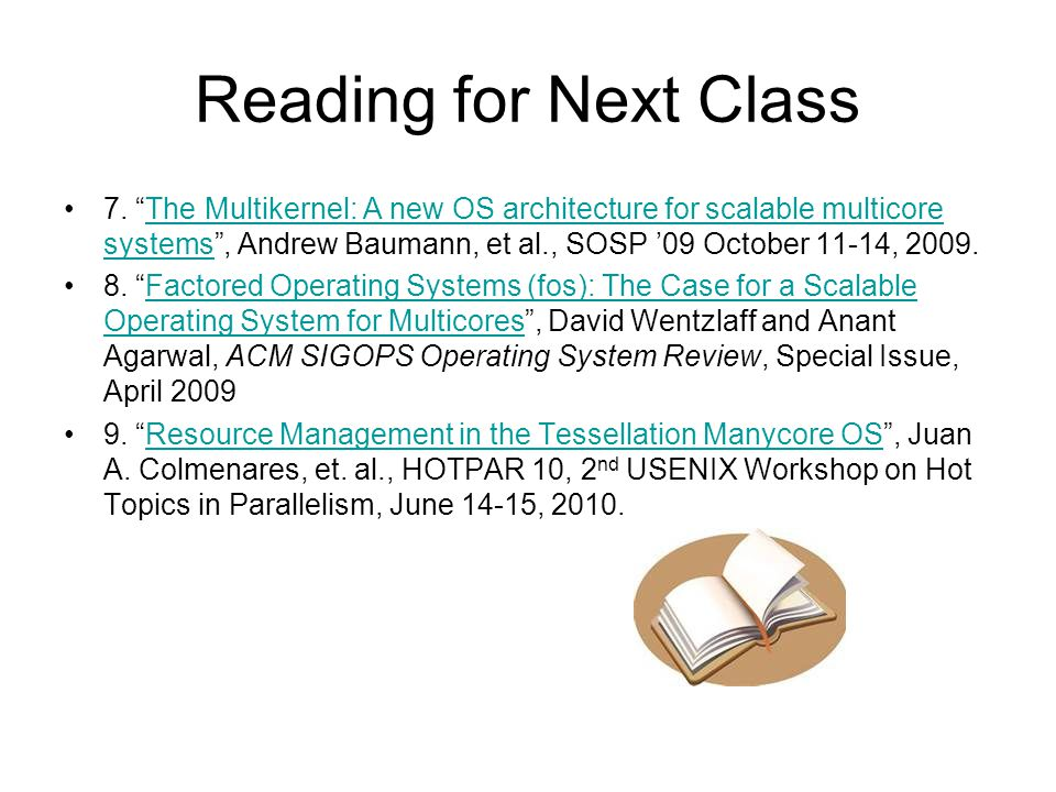 Reading for Next Class 7. The Multikernel: A new OS architecture for scalable multicore systems, Andrew Baumann, et al., SOSP 09 October 11-14, 2009.T
