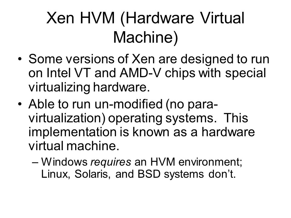 Xen HVM (Hardware Virtual Machine) Some versions of Xen are designed to run on Intel VT and AMD-V chips with special virtualizing hardware. Able to ru