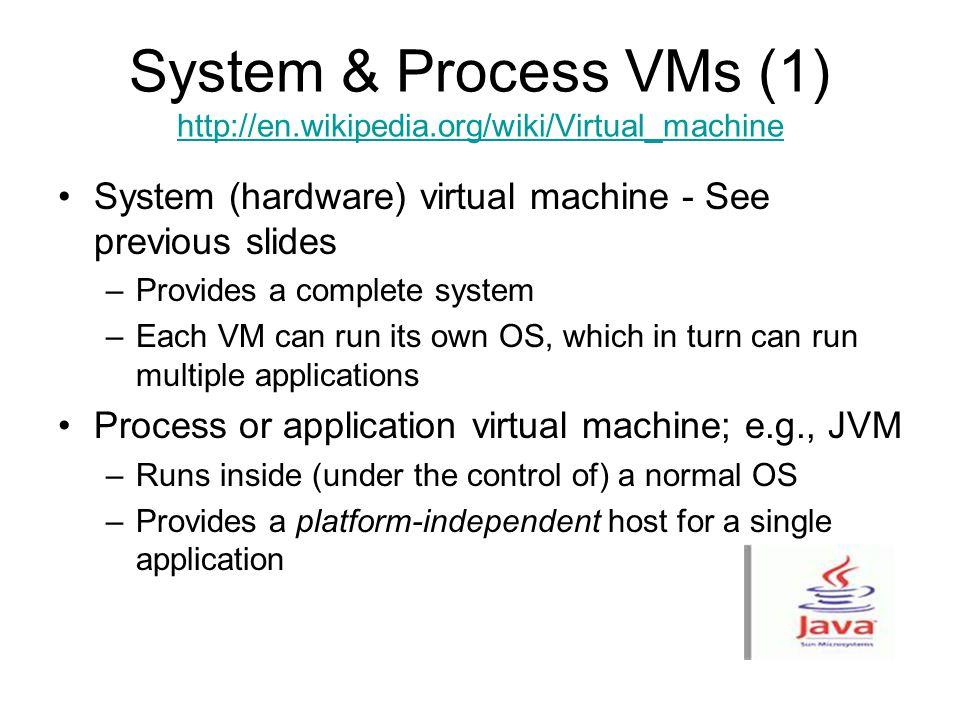 System & Process VMs (1) http://en.wikipedia.org/wiki/Virtual_machine http://en.wikipedia.org/wiki/Virtual_machine System (hardware) virtual machine -