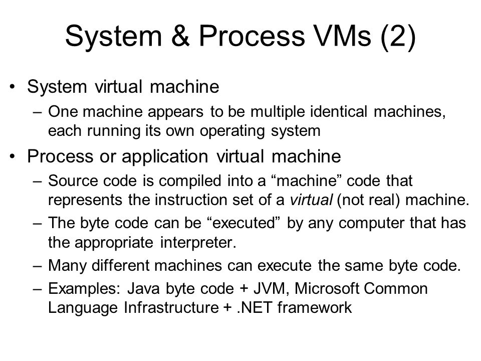 System & Process VMs (2) System virtual machine –One machine appears to be multiple identical machines, each running its own operating system Process