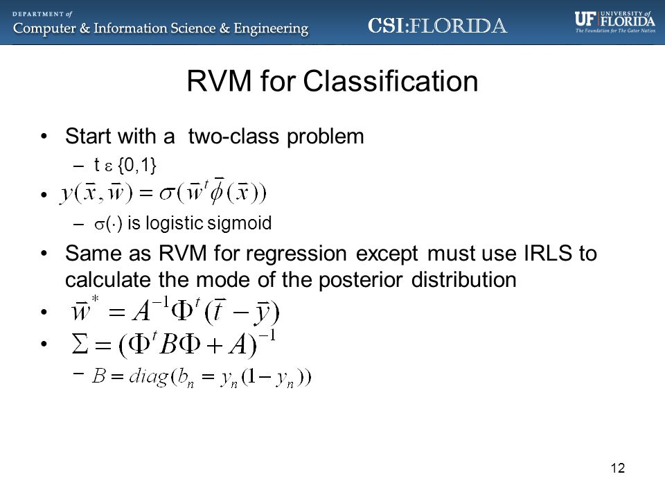 CSI :Florida RVM for Classification Start with a two-class problem –t {0,1} – ( ) is logistic sigmoid Same as RVM for regression except must use IRLS to calculate the mode of the posterior distribution – 12