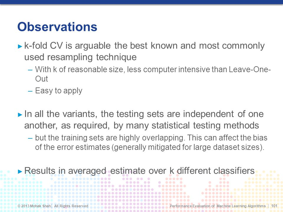Performance Evaluation of Machine Learning Algorithms © 2013 Mohak Shah All Rights Reserved Observations k-fold CV is arguable the best known and most commonly used resampling technique –With k of reasonable size, less computer intensive than Leave-One- Out –Easy to apply In all the variants, the testing sets are independent of one another, as required, by many statistical testing methods –but the training sets are highly overlapping.