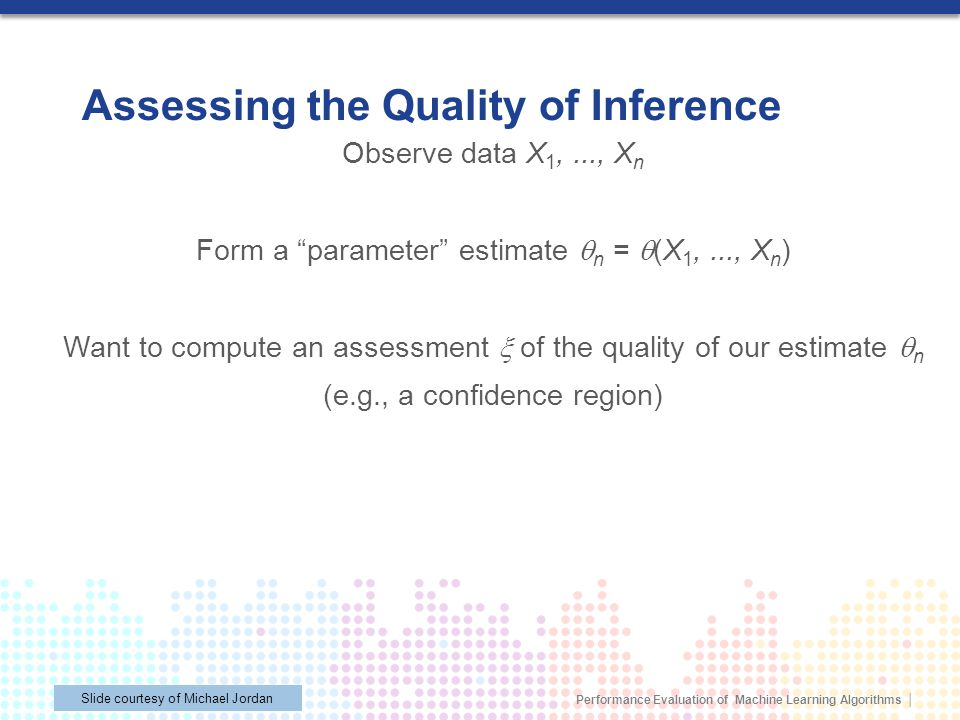 Performance Evaluation of Machine Learning Algorithms © 2013 Mohak Shah All Rights Reserved Assessing the Quality of Inference Observe data X 1,..., X n Form a parameter estimate n = (X 1,..., X n ) Want to compute an assessment of the quality of our estimate n (e.g., a confidence region) Slide courtesy of Michael Jordan