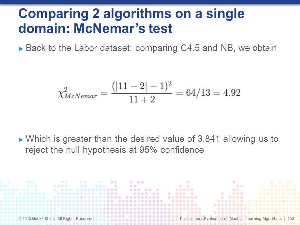 Performance Evaluation of Machine Learning Algorithms © 2013 Mohak Shah All Rights Reserved Comparing 2 algorithms on a single domain: McNemars test Back to the Labor dataset: comparing C4.5 and NB, we obtain Which is greater than the desired value of 3.841 allowing us to reject the null hypothesis at 95% confidence 153