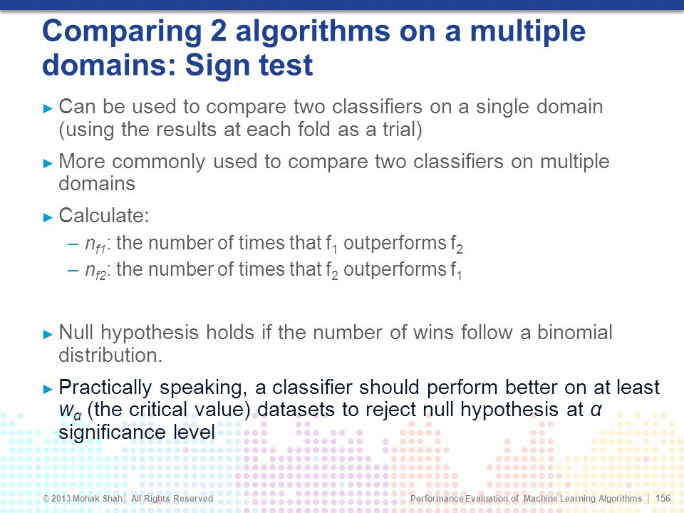 Performance Evaluation of Machine Learning Algorithms © 2013 Mohak Shah All Rights Reserved Comparing 2 algorithms on a multiple domains: Sign test Can be used to compare two classifiers on a single domain (using the results at each fold as a trial) More commonly used to compare two classifiers on multiple domains Calculate: –n f1 : the number of times that f 1 outperforms f 2 –n f2 : the number of times that f 2 outperforms f 1 Null hypothesis holds if the number of wins follow a binomial distribution.