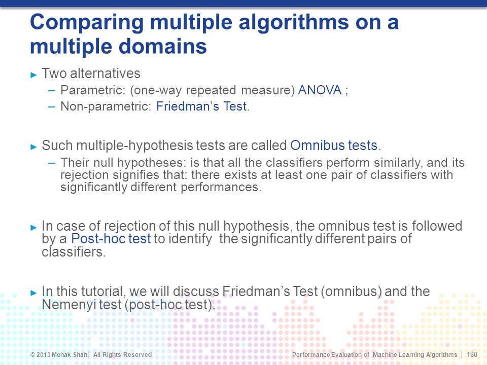 Performance Evaluation of Machine Learning Algorithms © 2013 Mohak Shah All Rights Reserved Comparing multiple algorithms on a multiple domains Two alternatives –Parametric: (one-way repeated measure) ANOVA ; –Non-parametric: Friedmans Test.
