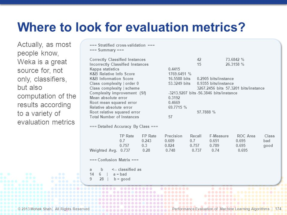 Performance Evaluation of Machine Learning Algorithms © 2013 Mohak Shah All Rights Reserved Where to look for evaluation metrics.