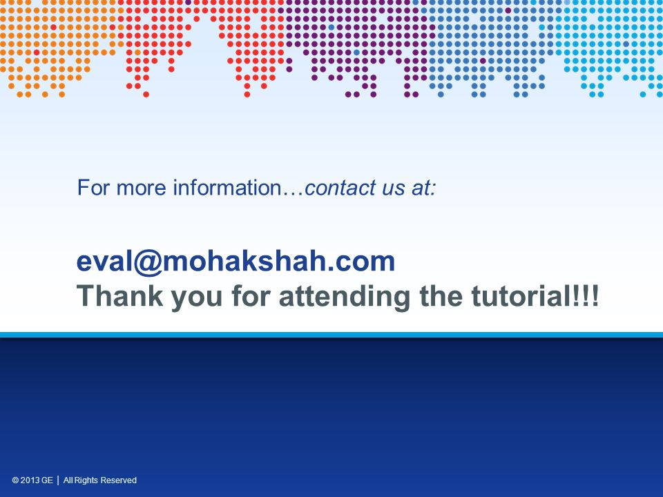 © 2013 GE All Rights Reserved eval@mohakshah.com Thank you for attending the tutorial!!.
