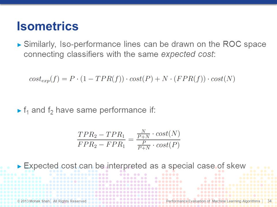 Performance Evaluation of Machine Learning Algorithms © 2013 Mohak Shah All Rights Reserved Isometrics Similarly, Iso-performance lines can be drawn on the ROC space connecting classifiers with the same expected cost: f 1 and f 2 have same performance if: Expected cost can be interpreted as a special case of skew 34