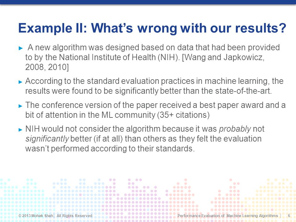 Performance Evaluation of Machine Learning Algorithms © 2013 Mohak Shah All Rights Reserved Example II: Whats wrong with our results.