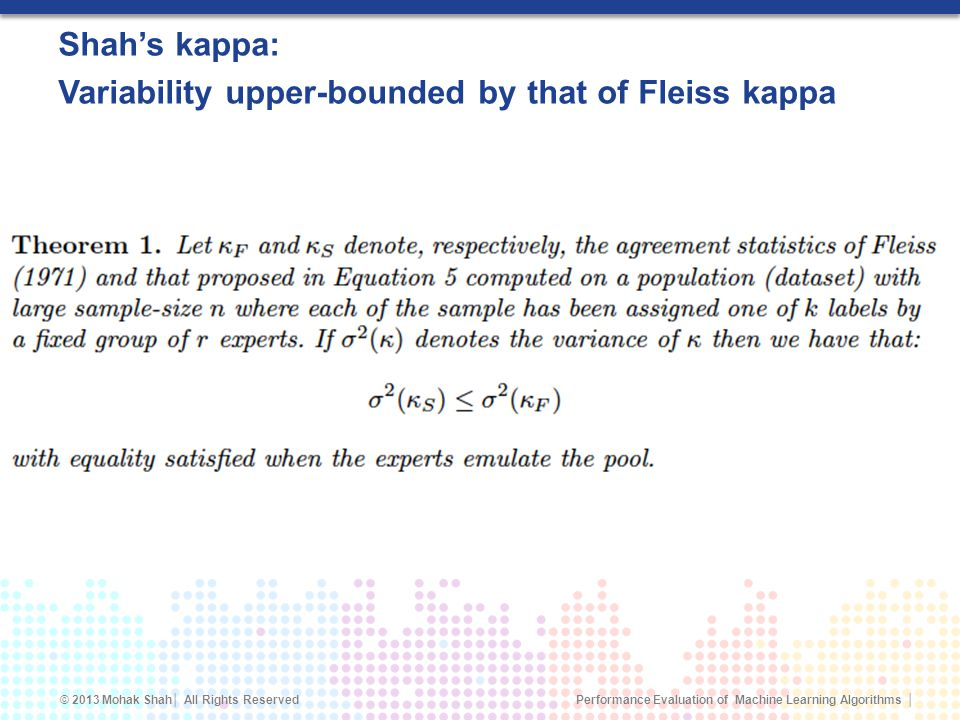 Performance Evaluation of Machine Learning Algorithms © 2013 Mohak Shah All Rights Reserved Shahs kappa: Variability upper-bounded by that of Fleiss kappa