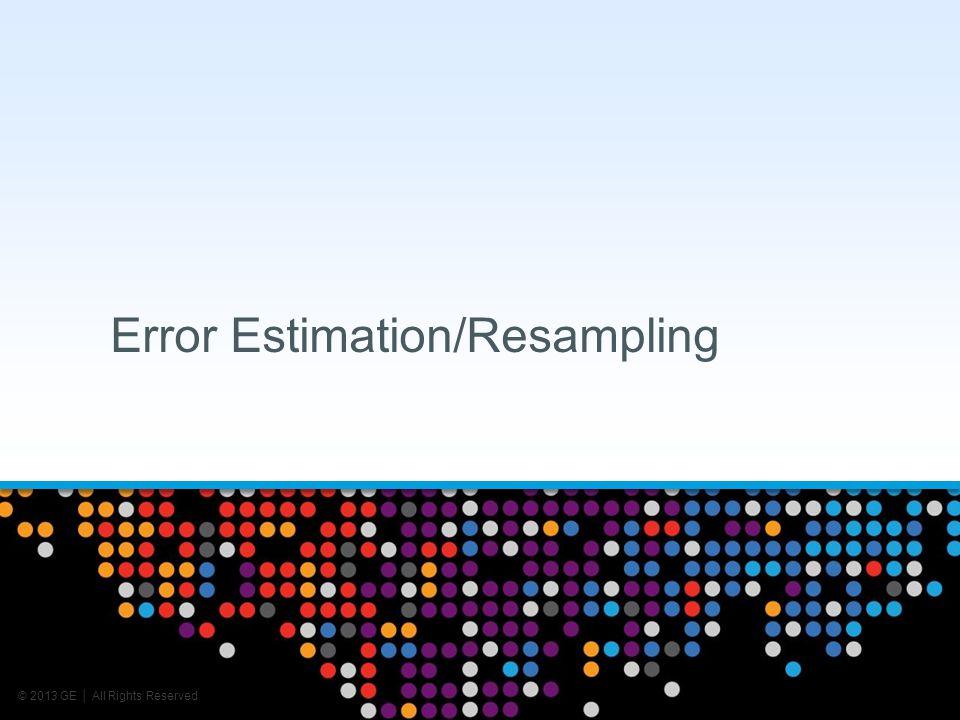 © 2013 GE All Rights Reserved Error Estimation/Resampling