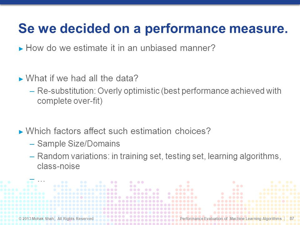 Performance Evaluation of Machine Learning Algorithms © 2013 Mohak Shah All Rights Reserved How do we estimate it in an unbiased manner.