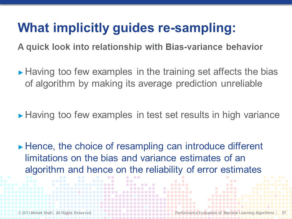 Performance Evaluation of Machine Learning Algorithms © 2013 Mohak Shah All Rights Reserved What implicitly guides re-sampling: Having too few examples in the training set affects the bias of algorithm by making its average prediction unreliable Having too few examples in test set results in high variance Hence, the choice of resampling can introduce different limitations on the bias and variance estimates of an algorithm and hence on the reliability of error estimates 97 A quick look into relationship with Bias-variance behavior