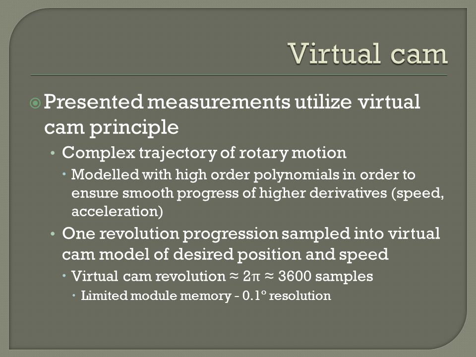 Presented measurements utilize virtual cam principle Complex trajectory of rotary motion Modelled with high order polynomials in order to ensure smooth progress of higher derivatives (speed, acceleration) One revolution progression sampled into virtual cam model of desired position and speed Virtual cam revolution 2 π 3600 samples Limited module memory - 0.1º resolution