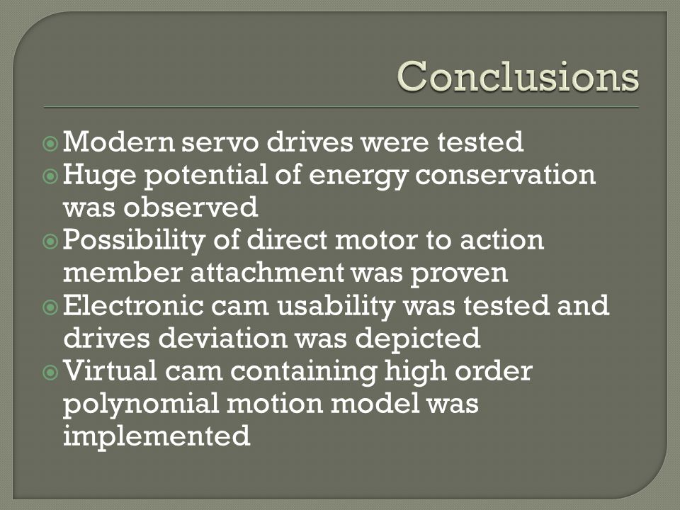 Modern servo drives were tested Huge potential of energy conservation was observed Possibility of direct motor to action member attachment was proven Electronic cam usability was tested and drives deviation was depicted Virtual cam containing high order polynomial motion model was implemented