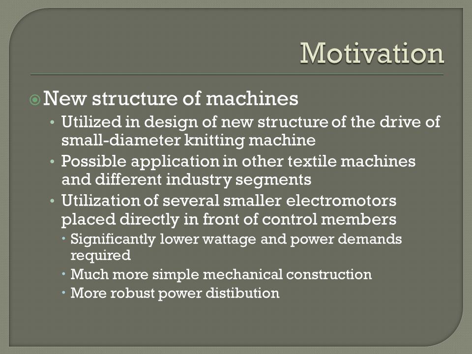 New structure of machines Utilized in design of new structure of the drive of small-diameter knitting machine Possible application in other textile machines and different industry segments Utilization of several smaller electromotors placed directly in front of control members Significantly lower wattage and power demands required Much more simple mechanical construction More robust power distibution