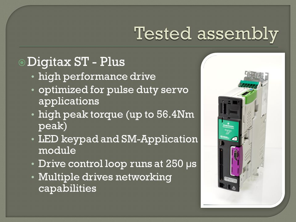 Digitax ST - Plus high performance drive optimized for pulse duty servo applications high peak torque (up to 56.4Nm peak) LED keypad and SM-Application module Drive control loop runs at 250 µs Multiple drives networking capabilities