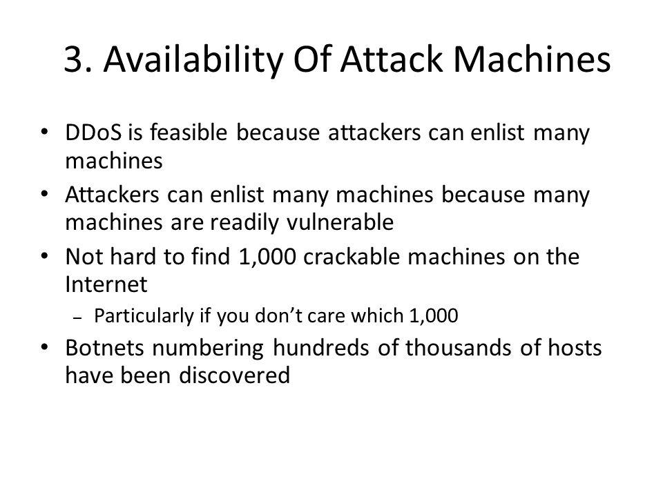 3. Availability Of Attack Machines DDoS is feasible because attackers can enlist many machines Attackers can enlist many machines because many machine