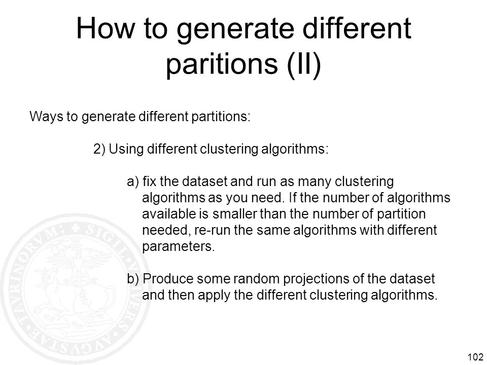 How to generate different paritions (II) 102 Ways to generate different partitions: 2) Using different clustering algorithms: a) fix the dataset and r