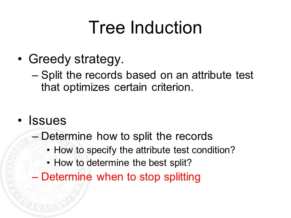 Tree Induction Greedy strategy. –Split the records based on an attribute test that optimizes certain criterion. Issues –Determine how to split the rec