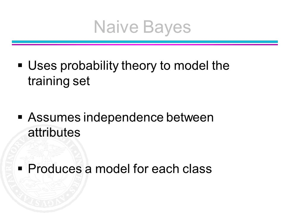 Naive Bayes Uses probability theory to model the training set Assumes independence between attributes Produces a model for each class