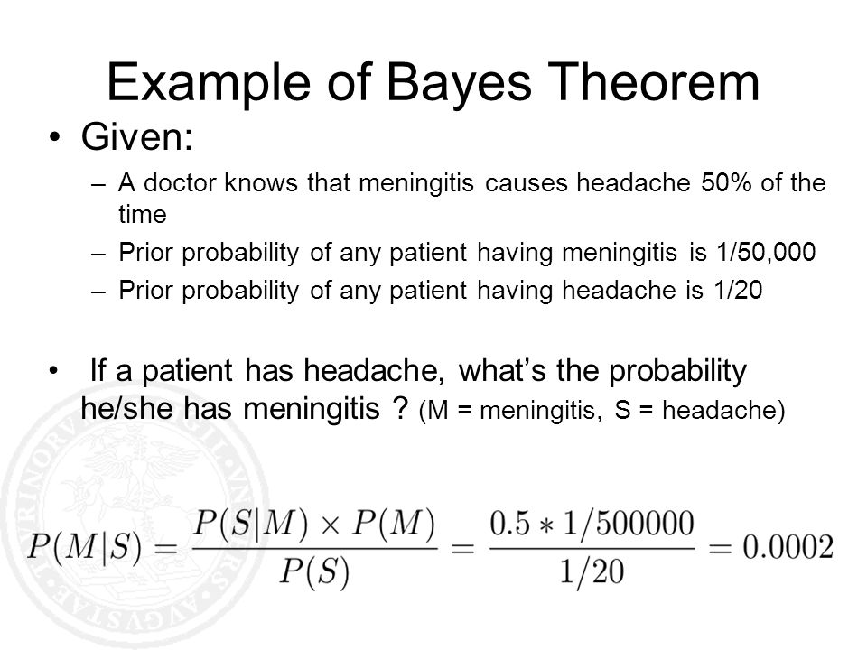 Example of Bayes Theorem Given: –A doctor knows that meningitis causes headache 50% of the time –Prior probability of any patient having meningitis is