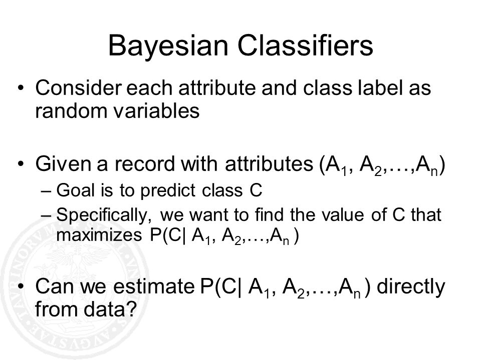 Bayesian Classifiers Consider each attribute and class label as random variables Given a record with attributes (A 1, A 2,…,A n ) –Goal is to predict