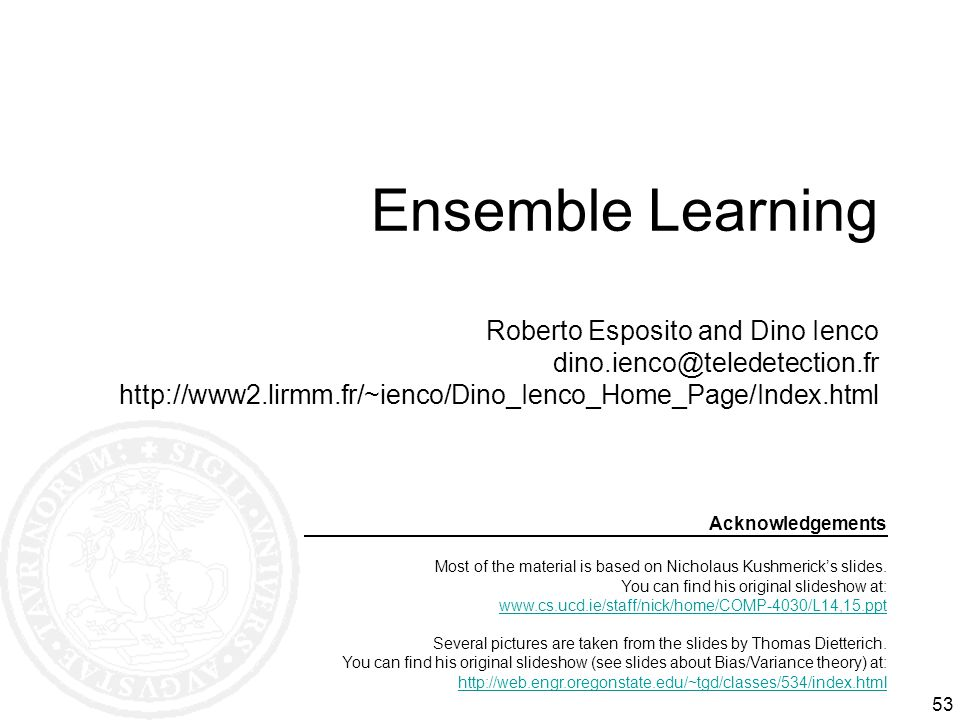 53 Ensemble Learning Roberto Esposito and Dino Ienco dino.ienco@teledetection.fr http://www2.lirmm.fr/~ienco/Dino_Ienco_Home_Page/Index.html Acknowled
