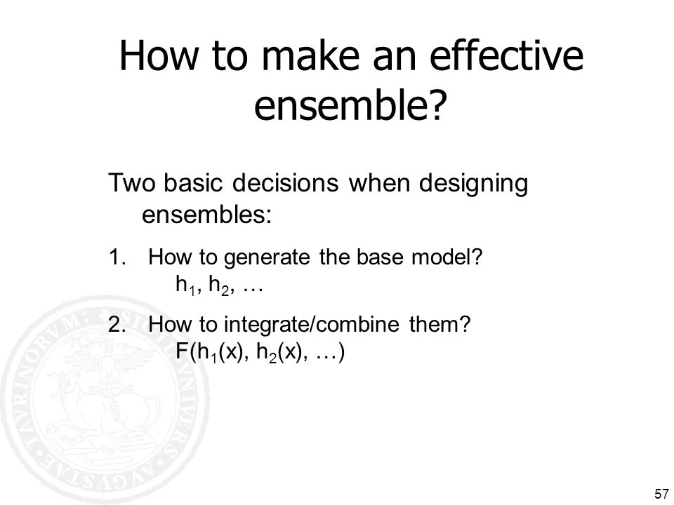 57 How to make an effective ensemble? Two basic decisions when designing ensembles: 1. How to generate the base model? h 1, h 2, … 2. How to integrate