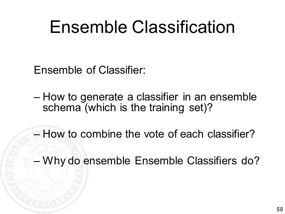 Ensemble Classification 58 Ensemble of Classifier: –How to generate a classifier in an ensemble schema (which is the training set)? –How to combine th