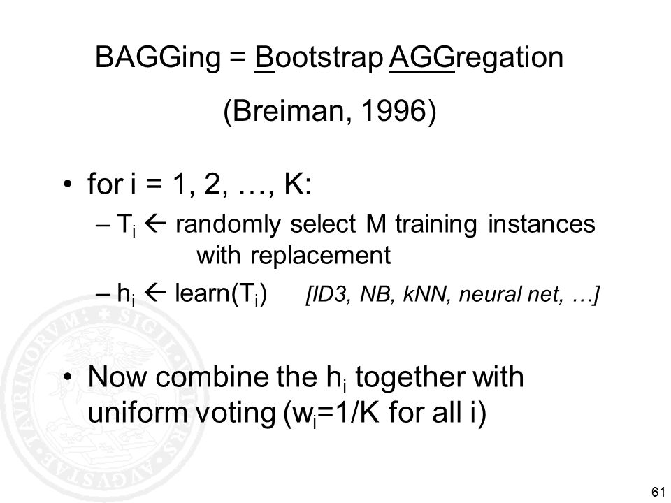61 BAGGing = Bootstrap AGGregation (Breiman, 1996) for i = 1, 2, …, K: –T i randomly select M training instances with replacement –h i learn(T i ) [ID