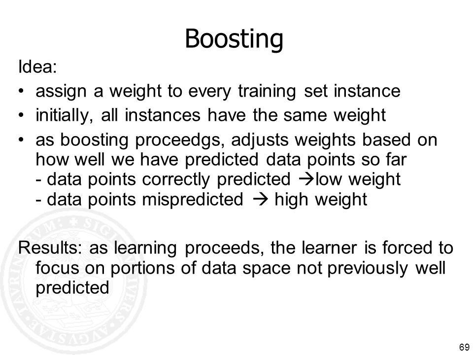 69 Boosting Idea: assign a weight to every training set instance initially, all instances have the same weight as boosting proceedgs, adjusts weights