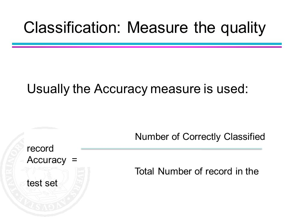 Usually the Accuracy measure is used: Number of Correctly Classified record Accuracy = Total Number of record in the test set Classification: Measure
