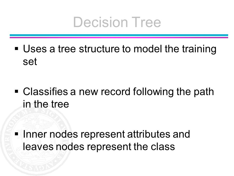 Decision Tree Uses a tree structure to model the training set Classifies a new record following the path in the tree Inner nodes represent attributes