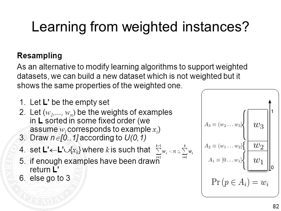 82 Learning from weighted instances? Resampling As an alternative to modify learning algorithms to support weighted datasets, we can build a new datas