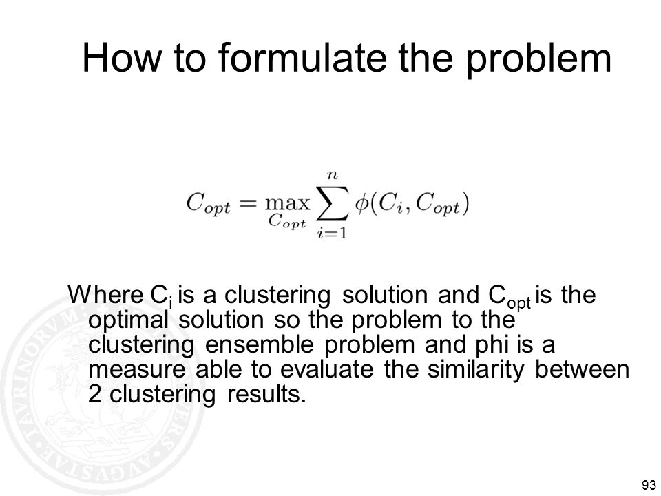 How to formulate the problem 93 Where C i is a clustering solution and C opt is the optimal solution so the problem to the clustering ensemble problem