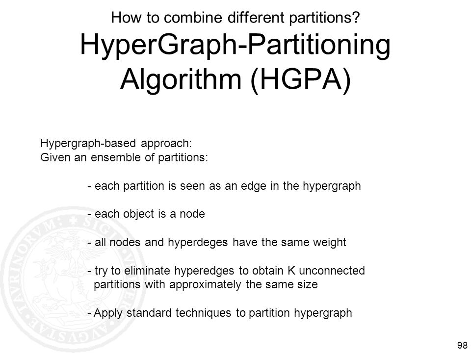 How to combine different partitions? HyperGraph-Partitioning Algorithm (HGPA) 98 Hypergraph-based approach: Given an ensemble of partitions: - each pa