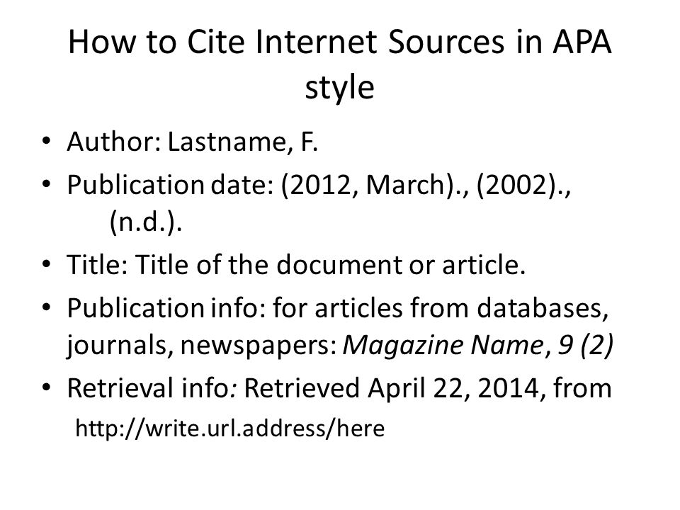 How to Cite Internet Sources in APA style Author: Lastname, F. Publication date: (2012, March)., (2002)., (n.d.). Title: Title of the document or arti