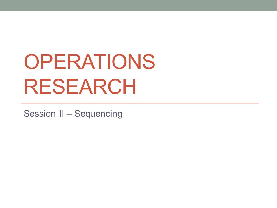 OPERATIONS RESEARCH Session II – Sequencing