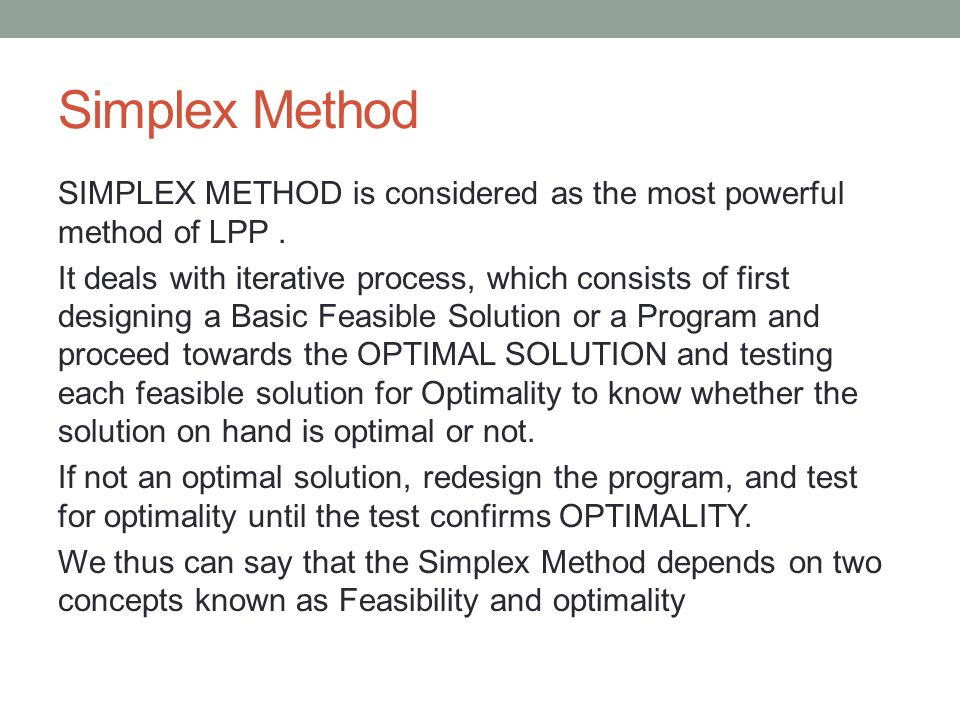 Simplex Method SIMPLEX METHOD is considered as the most powerful method of LPP. It deals with iterative process, which consists of first designing a B
