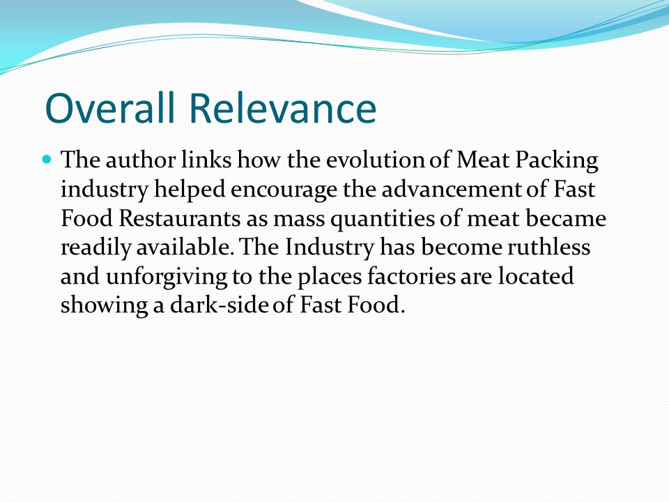 Overall Relevance The author links how the evolution of Meat Packing industry helped encourage the advancement of Fast Food Restaurants as mass quanti