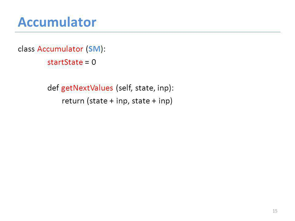 Accumulator class Accumulator (SM): startState = 0 def getNextValues (self, state, inp): return (state + inp, state + inp) 15