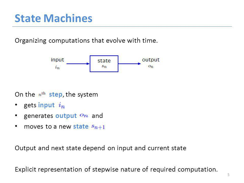 State Machines Organizing computations that evolve with time.