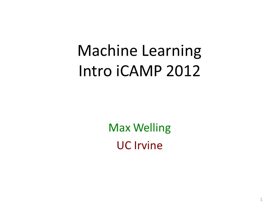 Machine Learning Intro iCAMP 2012 Max Welling UC Irvine 1