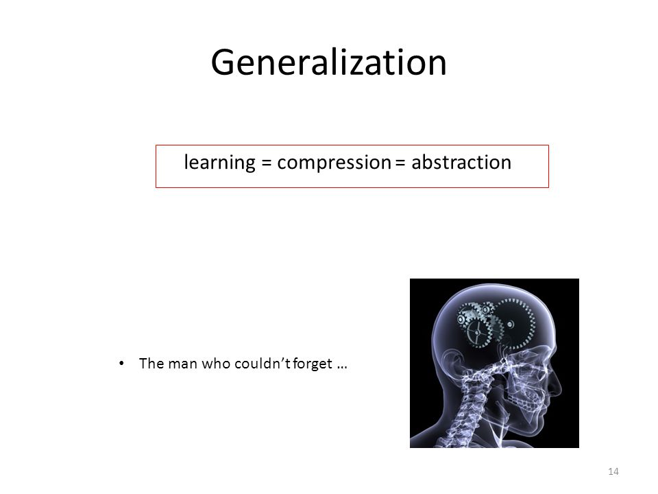 Generalization learning = compression = abstraction The man who couldnt forget … 14