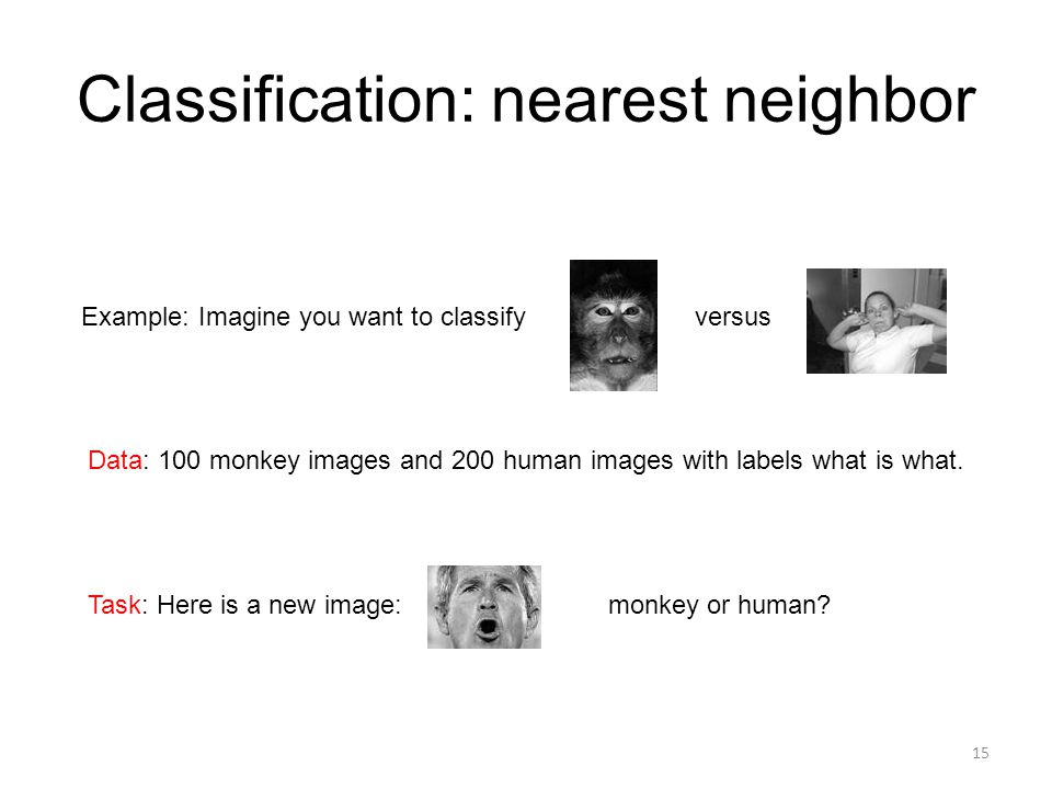 Classification: nearest neighbor Example: Imagine you want to classify versus Data: 100 monkey images and 200 human images with labels what is what. T