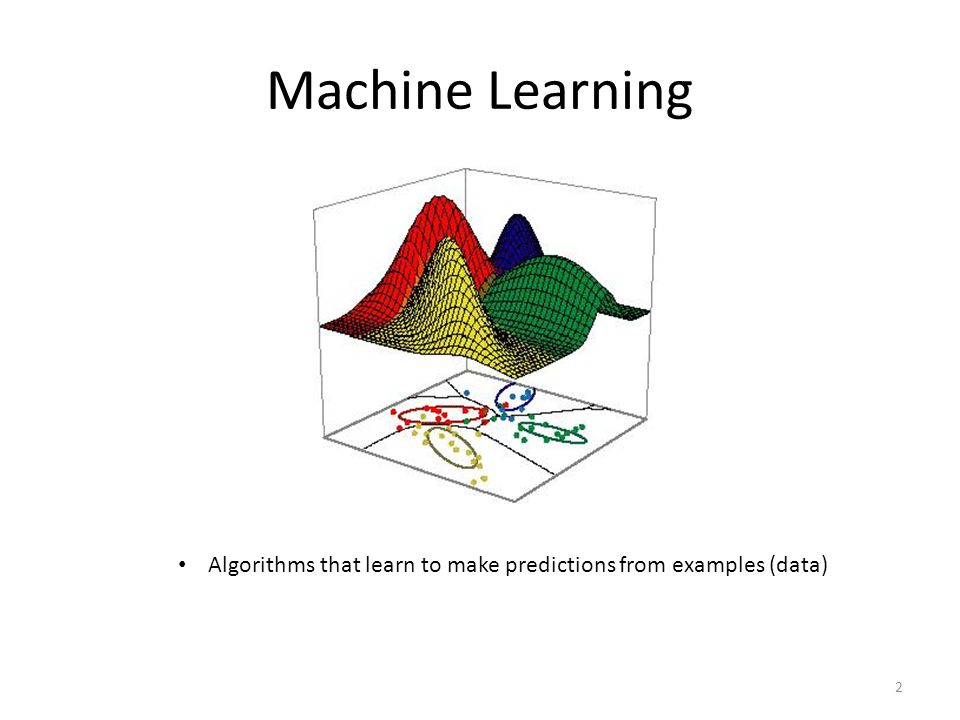 Machine Learning Algorithms that learn to make predictions from examples (data) 2