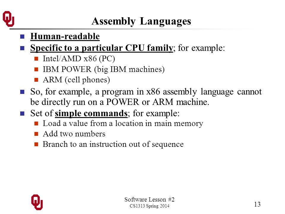 Software Lesson #2 CS1313 Spring 2014 13 Assembly Languages Human-readable Specific to a particular CPU family; for example: Intel/AMD x86 (PC) IBM POWER (big IBM machines) ARM (cell phones) So, for example, a program in x86 assembly language cannot be directly run on a POWER or ARM machine.